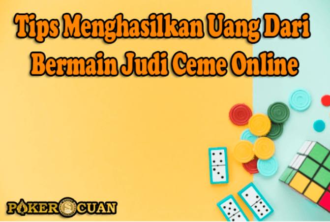 Tips Menghasilkan Uang Dari Bermain Judi Ceme Online